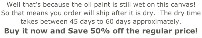 Well that's because the oil paint is still wet on this canvas!   So that means you order will ship after it is dry.  The dry time  takes between 45 days to 60 days approximately.   Buy it now and Save 50% off the regular price!